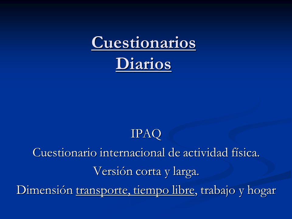 Cuestionarios Diarios IPAQ Cuestionario internacional de actividad física. Versión corta y larga. Dimensión transporte, tiempo libre, trabajo y hogar