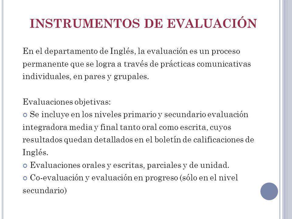 INSTRUMENTOS DE EVALUACIÓN En el departamento de Inglés, la evaluación es un proceso permanente que se logra a través de prácticas comunicativas indiv