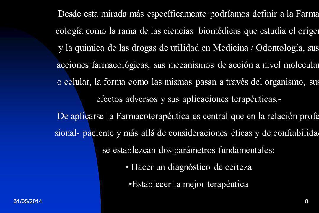 31/05/20148 Desde esta mirada más específicamente podríamos definir a la Farma cología como la rama de las ciencias biomédicas que estudia el origen y