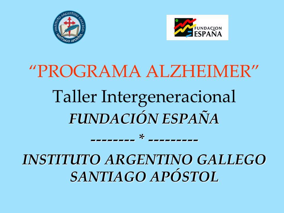 PROGRAMA ALZHEIMER Taller Intergeneracional FUNDACIÓN ESPAÑA -------- * --------- INSTITUTO ARGENTINO GALLEGO SANTIAGO APÓSTOL