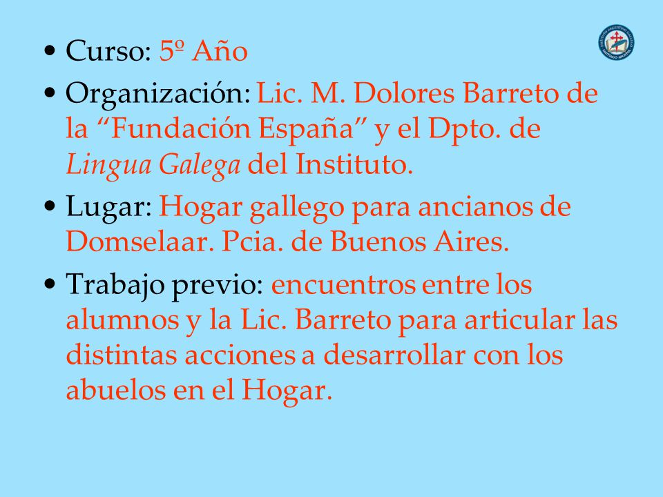 Curso: 5º Año Organización: Lic. M. Dolores Barreto de la Fundación España y el Dpto. de Lingua Galega del Instituto. Lugar: Hogar gallego para ancian