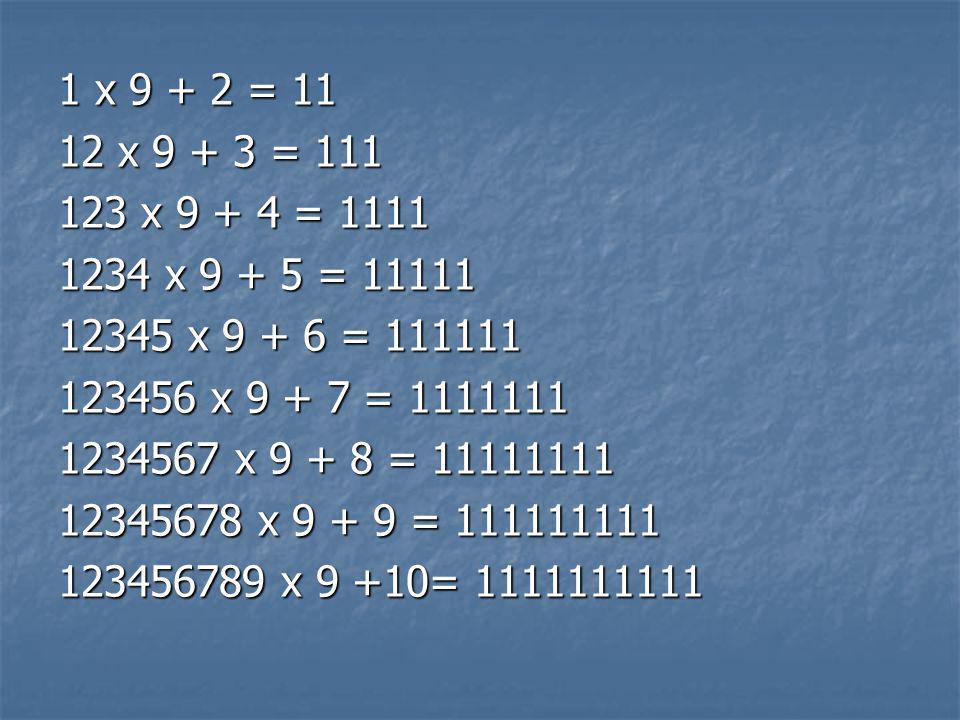 1 x 9 + 2 = 11 12 x 9 + 3 = 111 123 x 9 + 4 = 1111 1234 x 9 + 5 = 11111 12345 x 9 + 6 = 111111 123456 x 9 + 7 = 1111111 1234567 x 9 + 8 = 11111111 12345678 x 9 + 9 = 111111111 123456789 x 9 +10= 1111111111