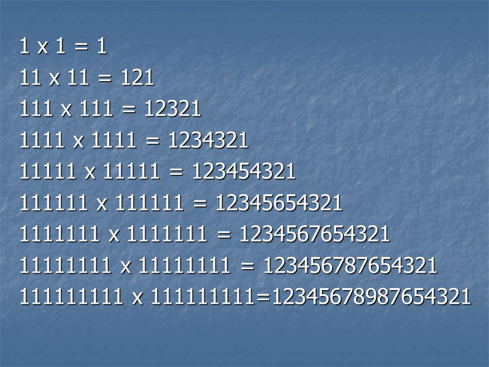 1 x 1 = 1 11 x 11 = 121 111 x 111 = 12321 1111 x 1111 = 1234321 11111 x 11111 = 123454321 111111 x 111111 = 12345654321 1111111 x 1111111 = 1234567654321 11111111 x 11111111 = 123456787654321 111111111 x 111111111=12345678987654321