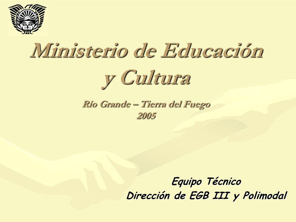 Ministerio de Educación y Cultura Río Grande – Tierra del Fuego 2005 Equipo Técnico Dirección de EGB III y Polimodal