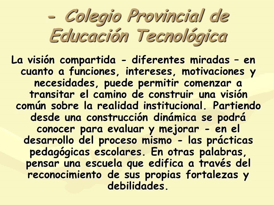 - Colegio Provincial de Educación Tecnológica La visión compartida - diferentes miradas – en cuanto a funciones, intereses, motivaciones y necesidades, puede permitir comenzar a transitar el camino de construir una visión común sobre la realidad institucional.