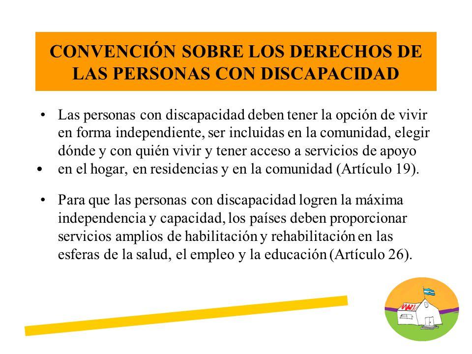 Las personas con discapacidad deben tener la opción de vivir en forma independiente, ser incluidas en la comunidad, elegir dónde y con quién vivir y tener acceso a servicios de apoyo en el hogar, en residencias y en la comunidad (Artículo 19).