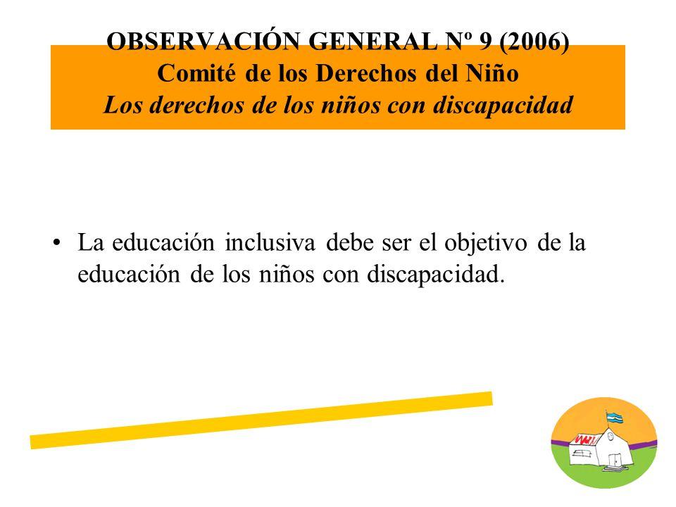 OBSERVACIÓN GENERAL Nº 9 (2006) Comité de los Derechos del Niño Los derechos de los niños con discapacidad La educación inclusiva debe ser el objetivo de la educación de los niños con discapacidad.