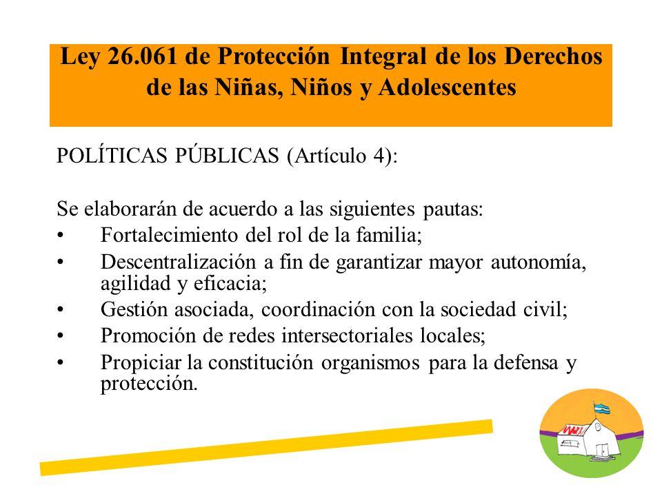 POLÍTICAS PÚBLICAS (Artículo 4): Se elaborarán de acuerdo a las siguientes pautas: Fortalecimiento del rol de la familia; Descentralización a fin de g