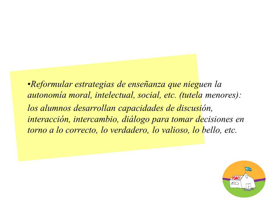 Reformular estrategias de enseñanza que nieguen la autonomía moral, intelectual, social, etc.