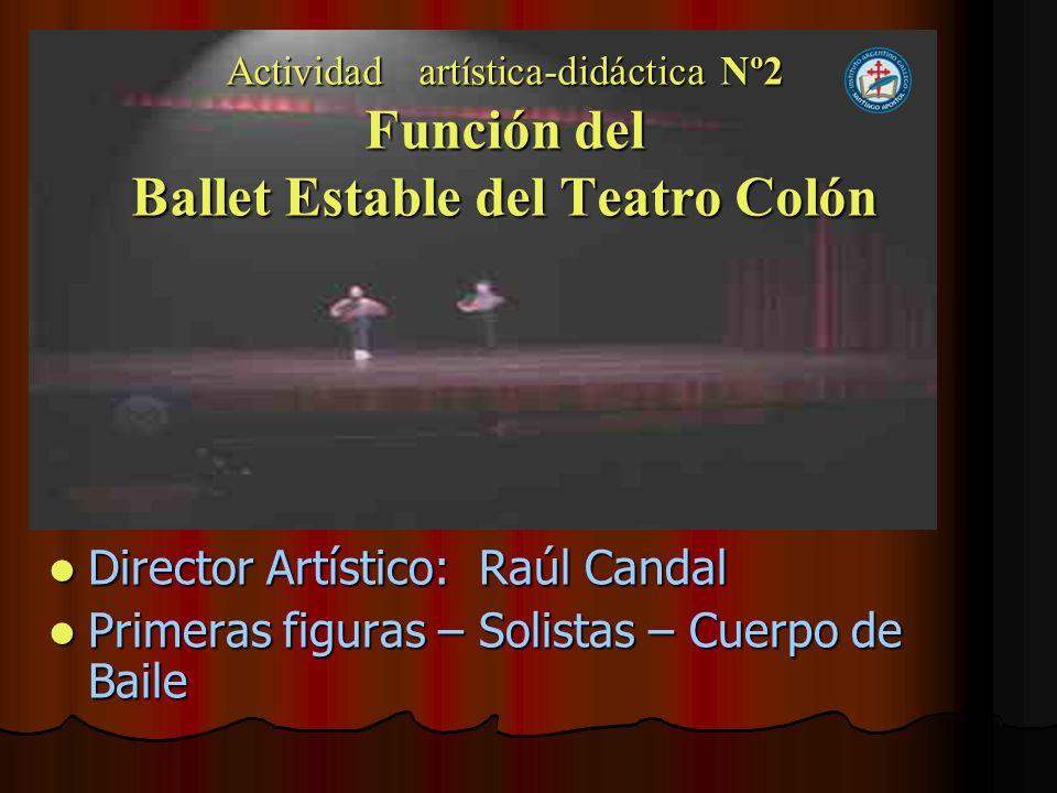 Actividad artística-didáctica Nº2 Función del Ballet Estable del Teatro Colón Director Artístico: Raúl Candal Director Artístico: Raúl Candal Primeras figuras – Solistas – Cuerpo de Baile Primeras figuras – Solistas – Cuerpo de Baile