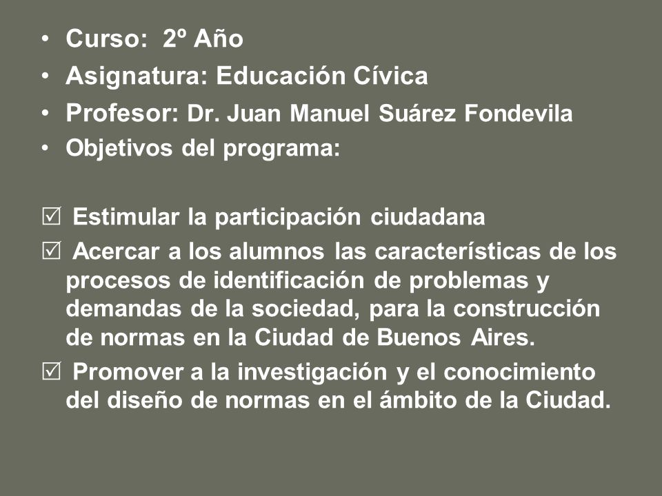 Curso: 2º Año Asignatura: Educación Cívica Profesor: Dr. Juan Manuel Suárez Fondevila Objetivos del programa: Estimular la participación ciudadana Ace