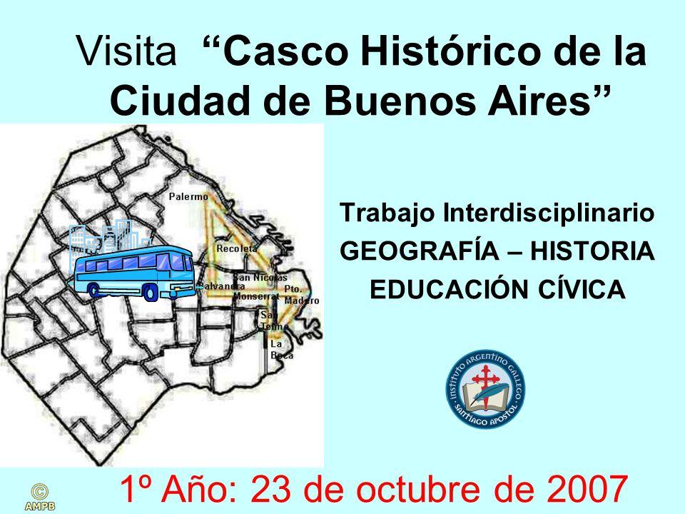 Visita Casco Histórico de la Ciudad de Buenos Aires Trabajo Interdisciplinario GEOGRAFÍA – HISTORIA EDUCACIÓN CÍVICA 1º Año: 23 de octubre de 2007