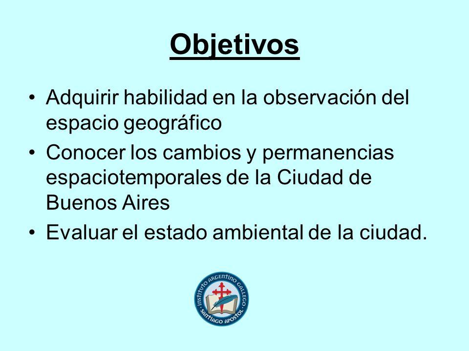Objetivos Adquirir habilidad en la observación del espacio geográfico Conocer los cambios y permanencias espaciotemporales de la Ciudad de Buenos Aire