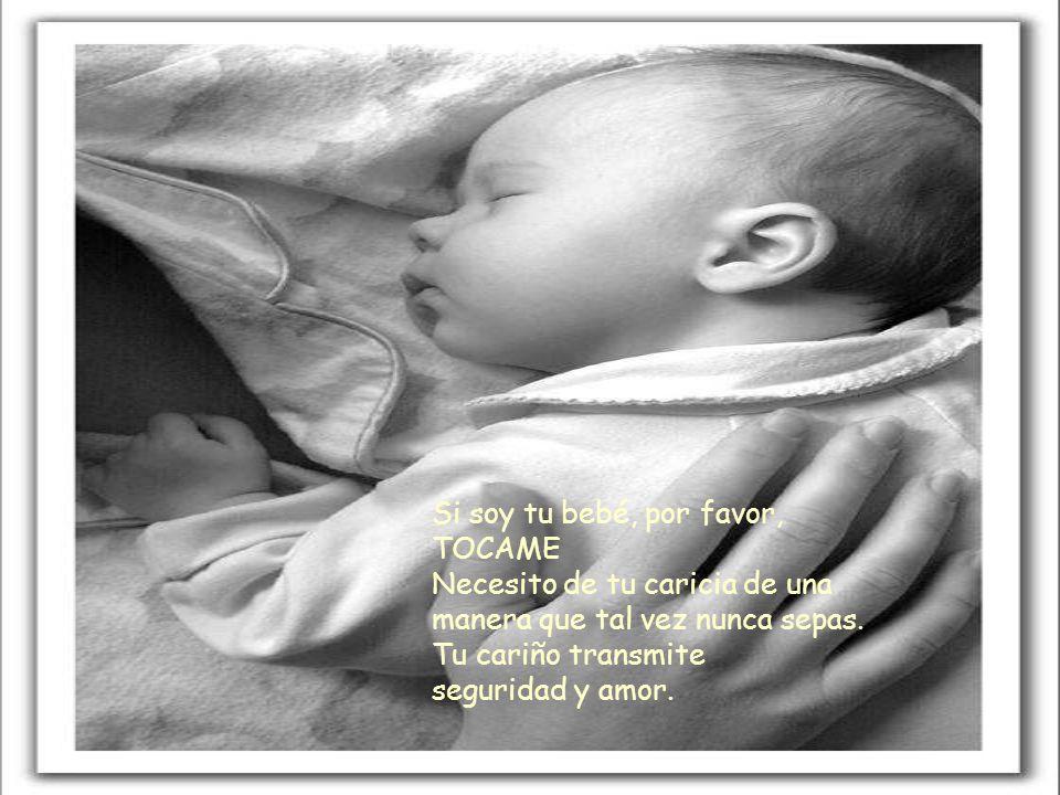 Si soy tu bebé, por favor, TOCAME Necesito de tu caricia de una manera que tal vez nunca sepas.