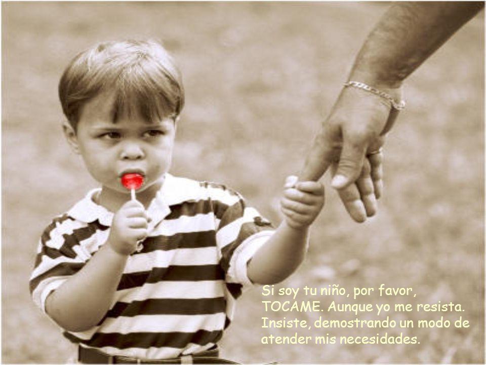 Si soy tu bebé, por favor, TOCAME Necesito de tu caricia de una manera que tal vez nunca sepas. Tu cariño transmite seguridad y amor.