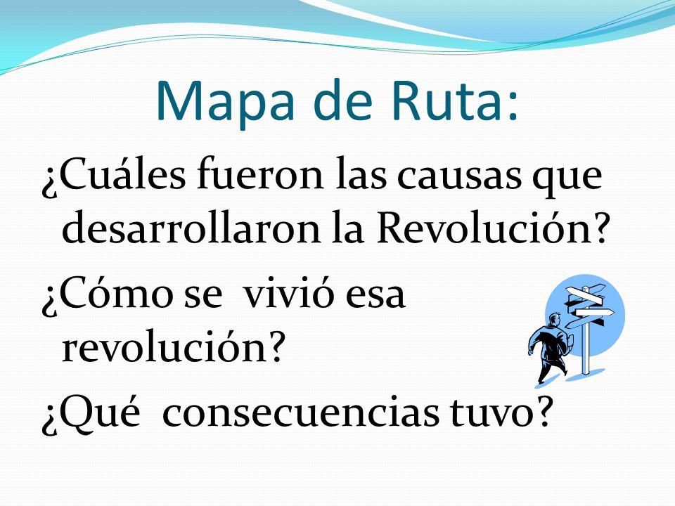 Mapa de Ruta Mapa de Ruta: ¿Cuáles fueron las causas que desarrollaron la Revolución? ¿Cómo se vivió esa revolución? ¿Qué consecuencias tuvo?