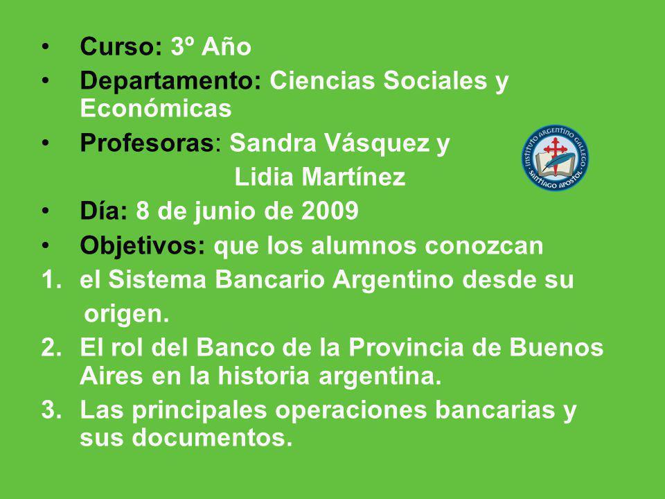 Curso: 3º Año Departamento: Ciencias Sociales y Económicas Profesoras: Sandra Vásquez y Lidia Martínez Día: 8 de junio de 2009 Objetivos: que los alumnos conozcan 1.el Sistema Bancario Argentino desde su origen.