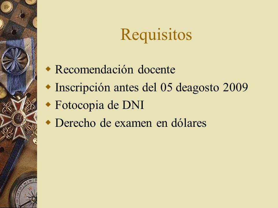 Requisitos Recomendación docente Inscripción antes del 05 deagosto 2009 Fotocopia de DNI Derecho de examen en dólares