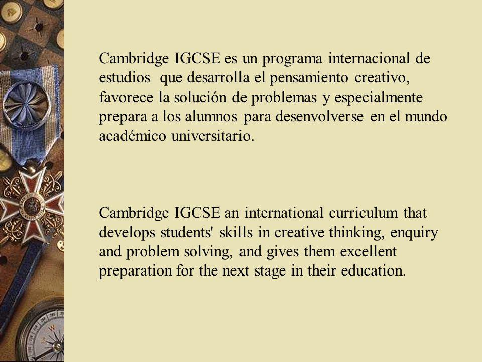 Cambridge IGCSE es un programa internacional de estudios que desarrolla el pensamiento creativo, favorece la solución de problemas y especialmente prepara a los alumnos para desenvolverse en el mundo académico universitario.