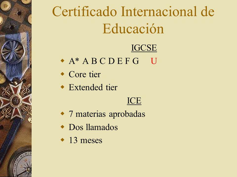 Certificado Internacional de Educación IGCSE A* A B C D E F G U Core tier Extended tier ICE 7 materias aprobadas Dos llamados 13 meses