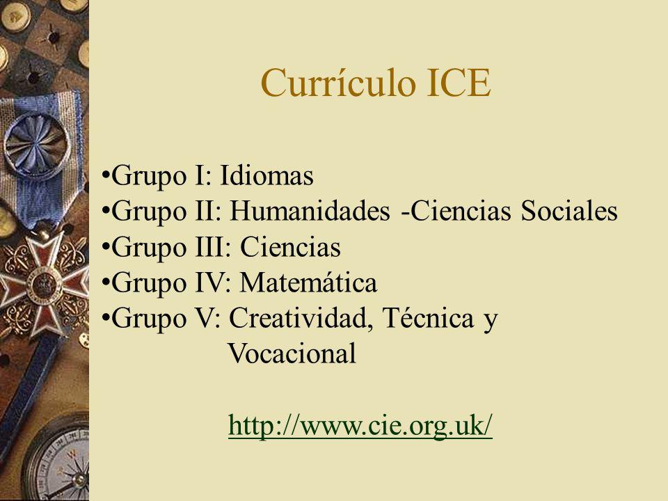 Currículo ICE Grupo I: Idiomas Grupo II: Humanidades -Ciencias Sociales Grupo III: Ciencias Grupo IV: Matemática Grupo V: Creatividad, Técnica y Vocacional http://www.cie.org.uk/