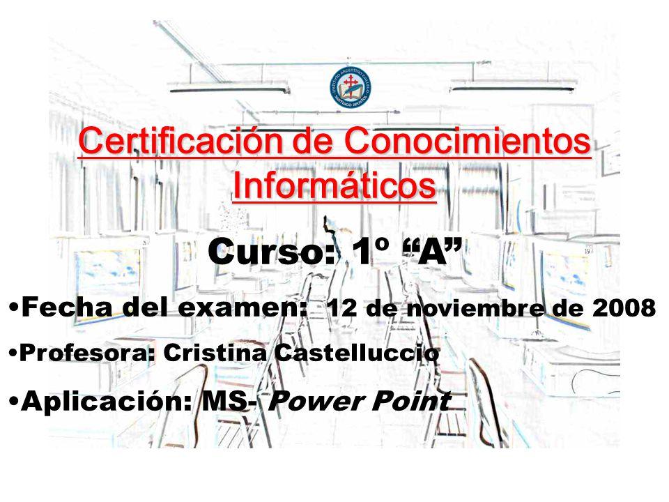 Certificación de Conocimientos Informáticos Curso: 1º A Fecha del examen: 12 de noviembre de 2008 Profesora: Cristina Castelluccio Aplicación: MS- Power Point
