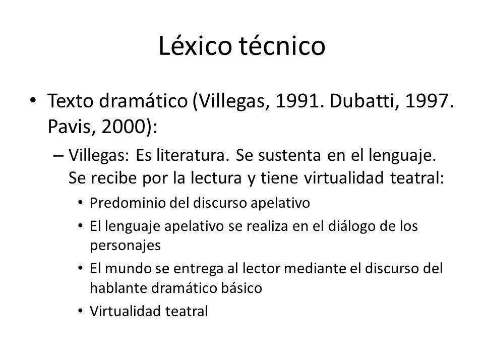 Léxico técnico Texto dramático (Villegas, 1991. Dubatti, 1997. Pavis, 2000): – Villegas: Es literatura. Se sustenta en el lenguaje. Se recibe por la l