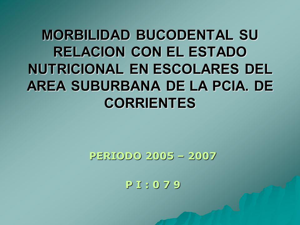 MORBILIDAD BUCODENTAL SU RELACION CON EL ESTADO NUTRICIONAL EN ESCOLARES DEL AREA SUBURBANA DE LA PCIA. DE CORRIENTES PERIODO 2005 – 2007 P I : 0 7 9