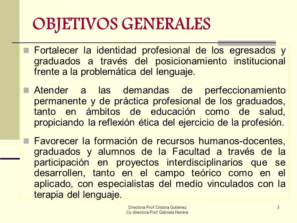 Directora Prof.Cristina Gutiérrez Co directora Prof.Gabriela Herrera 3 OBJETIVOS GENERALES Fortalecer la identidad profesional de los egresados y grad