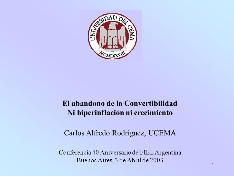 1 El abandono de la Convertibilidad Ni hiperinflación ni crecimiento Carlos Alfredo Rodriguez, UCEMA Conferencia 40 Aniversario de FIEL Argentina Buenos Aires, 3 de Abril de 2003