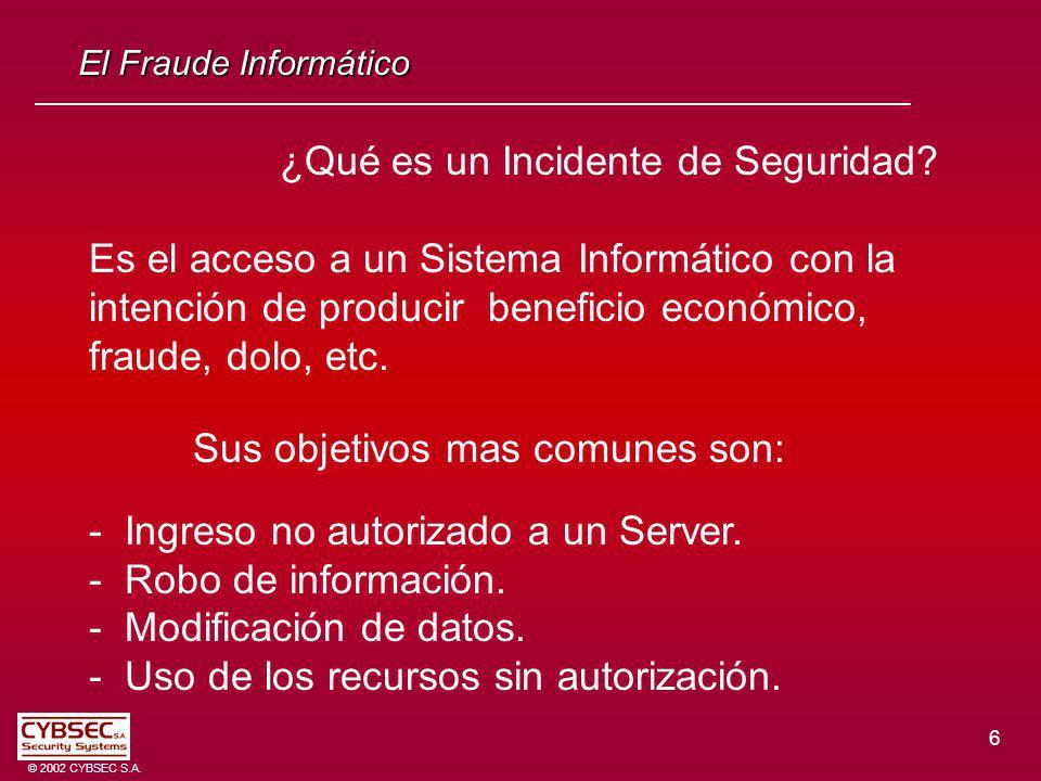 6 © 2002 CYBSEC S.A. El Fraude Informático ¿Qué es un Incidente de Seguridad? Es el acceso a un Sistema Informático con la intención de producir benef
