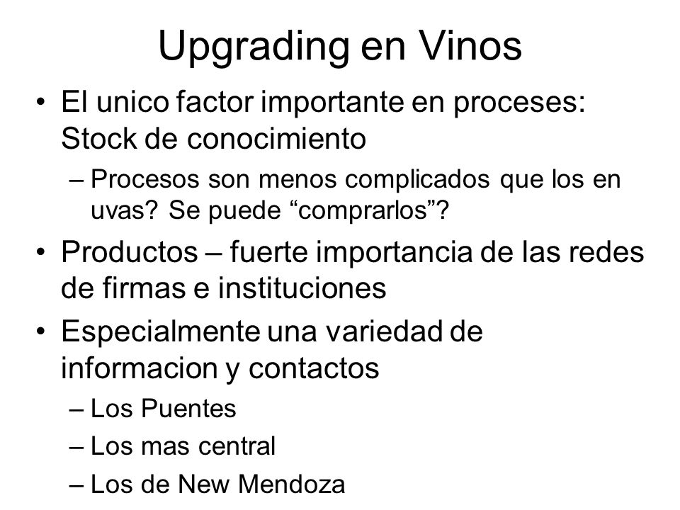Upgrading en Vinos El unico factor importante en proceses: Stock de conocimiento –Procesos son menos complicados que los en uvas.