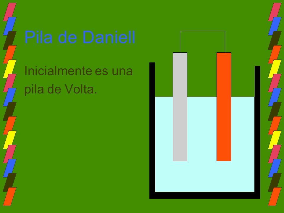 Pila de Daniell Inicialmente es una pila de Volta.