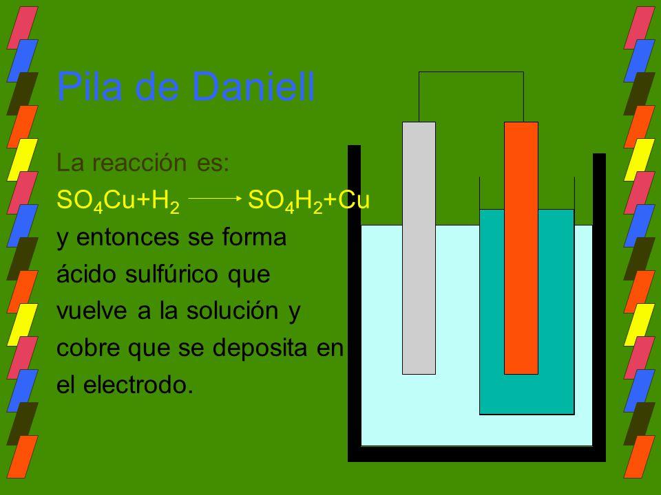 Pila de Daniell La reacción es: SO 4 Cu+H 2 SO 4 H 2 +Cu y entonces se forma ácido sulfúrico que vuelve a la solución y cobre que se deposita en el el