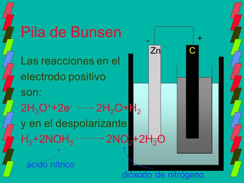 Pila de Bunsen Las reacciones en el electrodo positivo son: 2H 3 O + +2e - 2H 2 O+H 2 y en el despolarizante H 2 +2NOH 3 2NO 2 +2H 2 O ZnC - + ácido n