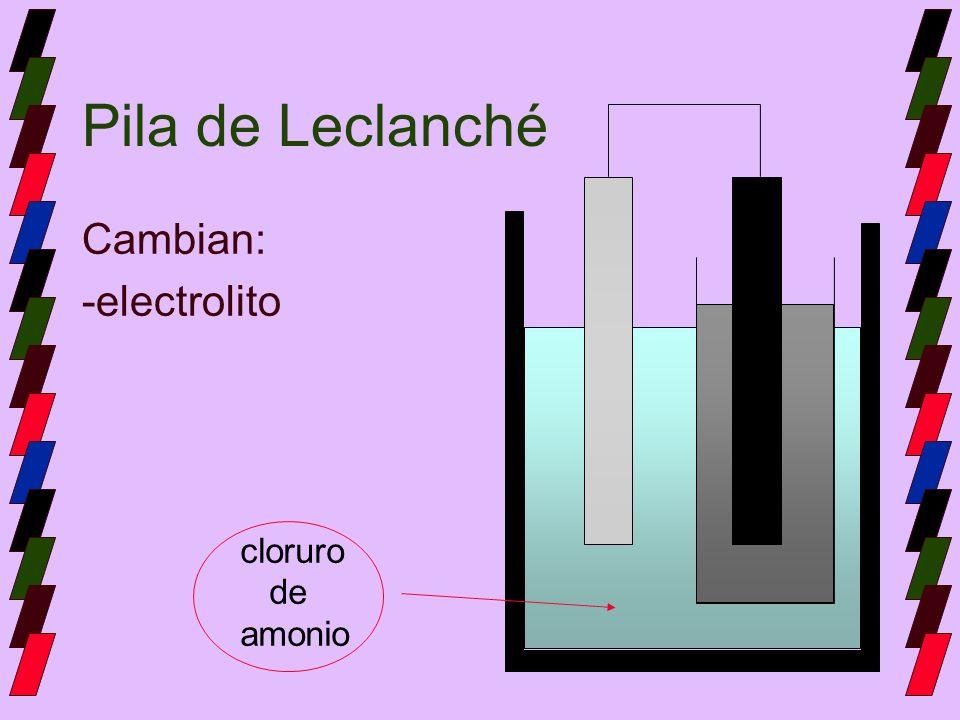 Pila de Leclanché Cambian: -electrolito cloruro de amonio