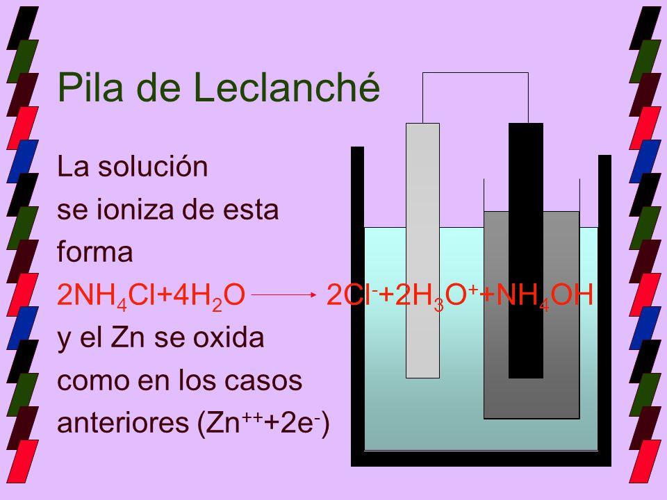 Pila de Leclanché La solución se ioniza de esta forma 2NH 4 Cl+4H 2 O 2Cl - +2H 3 O + +NH 4 OH y el Zn se oxida como en los casos anteriores (Zn ++ +2