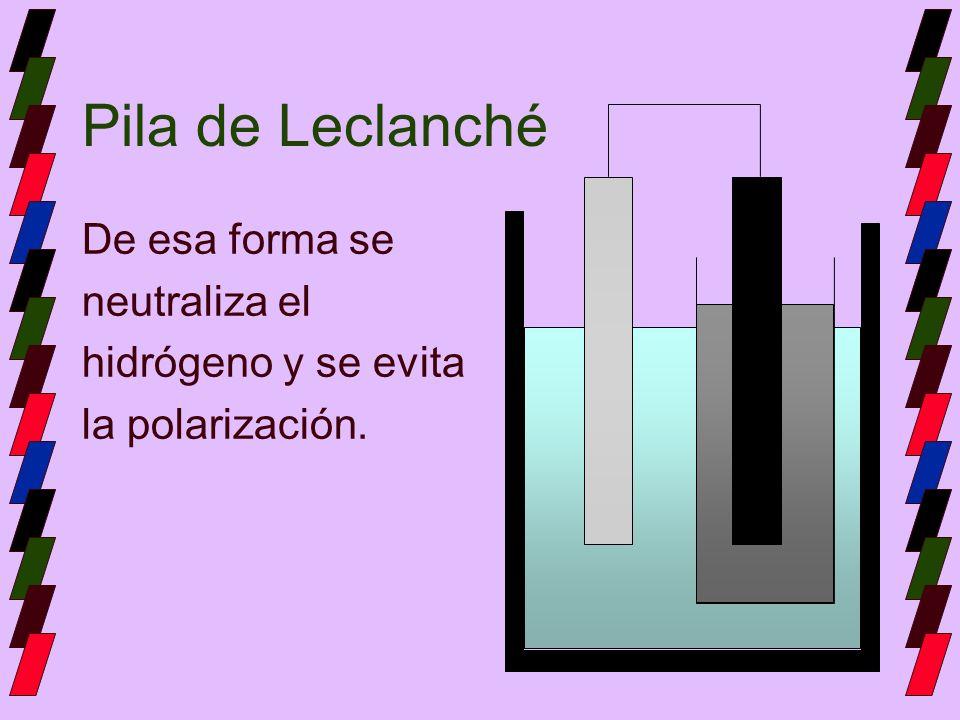 Pila de Leclanché De esa forma se neutraliza el hidrógeno y se evita la polarización.