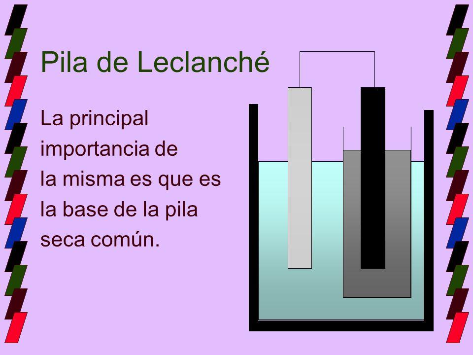 Pila de Leclanché La principal importancia de la misma es que es la base de la pila seca común.