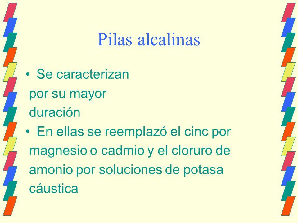 Pilas alcalinas Se caracterizan por su mayor duración En ellas se reemplazó el cinc por magnesio o cadmio y el cloruro de amonio por soluciones de pot
