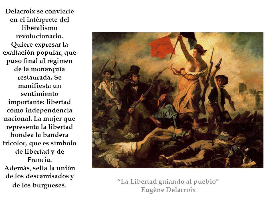 La Libertad guiando al pueblo Eugène Delacroix Delacroix se convierte en el intérprete del liberalismo revolucionario. Quiere expresar la exaltación p
