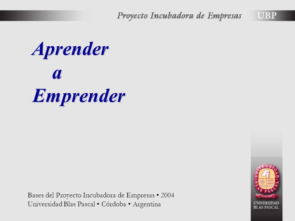 Aprender a Emprender Aprender a Emprender Bases del Proyecto Incubadora de Empresas 2004 Universidad Blas Pascal Córdoba Argentina