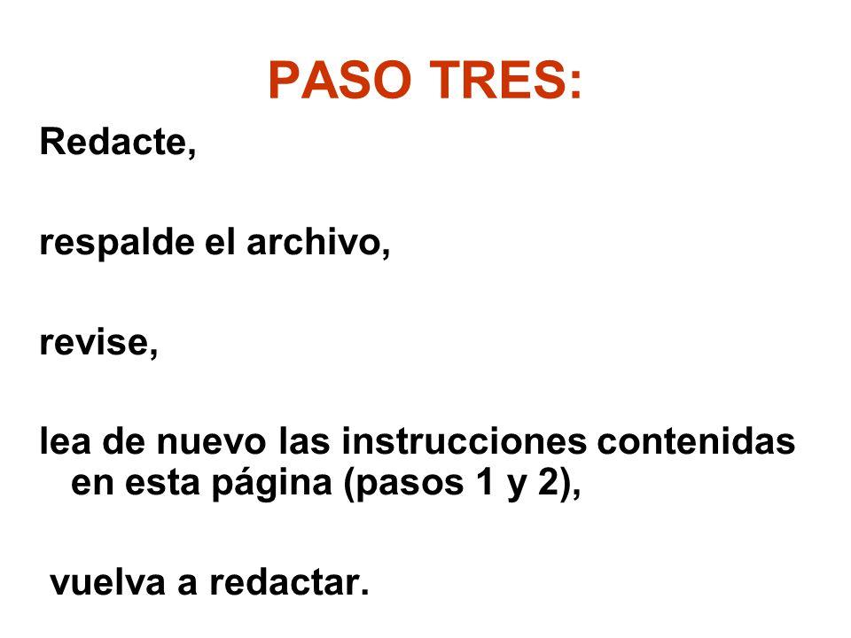 PASO TRES: Redacte, respalde el archivo, revise, lea de nuevo las instrucciones contenidas en esta página (pasos 1 y 2), vuelva a redactar.
