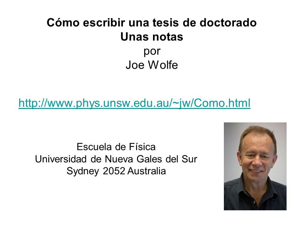 Cómo escribir una tesis de doctorado Unas notas por Joe Wolfe http://www.phys.unsw.edu.au/~jw/Como.html Escuela de Física Universidad de Nueva Gales d