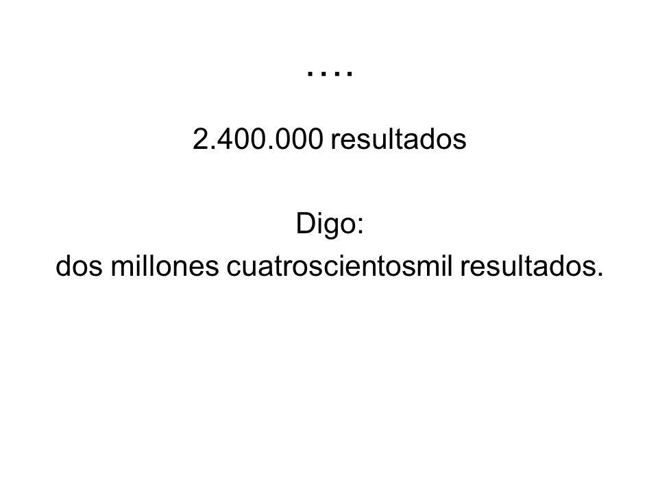 …. 2.400.000 resultados Digo: dos millones cuatroscientosmil resultados.