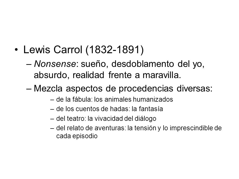 Lewis Carrol (1832-1891) –Nonsense: sueño, desdoblamento del yo, absurdo, realidad frente a maravilla. –Mezcla aspectos de procedencias diversas: –de