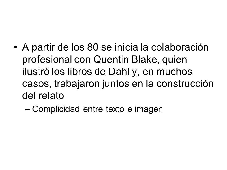 A partir de los 80 se inicia la colaboración profesional con Quentin Blake, quien ilustró los libros de Dahl y, en muchos casos, trabajaron juntos en la construcción del relato –Complicidad entre texto e imagen
