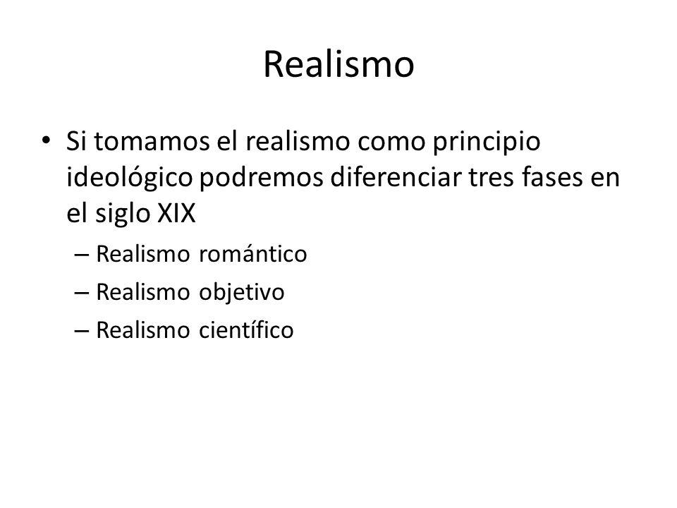 Realismo Si tomamos el realismo como principio ideológico podremos diferenciar tres fases en el siglo XIX – Realismo romántico – Realismo objetivo – R