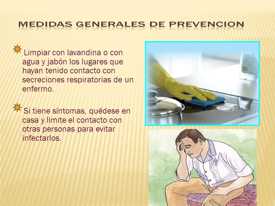 Limpiar con lavandina o con agua y jabón los lugares que hayan tenido contacto con secreciones respiratorias de un enfermo. Si tiene síntomas, quédese