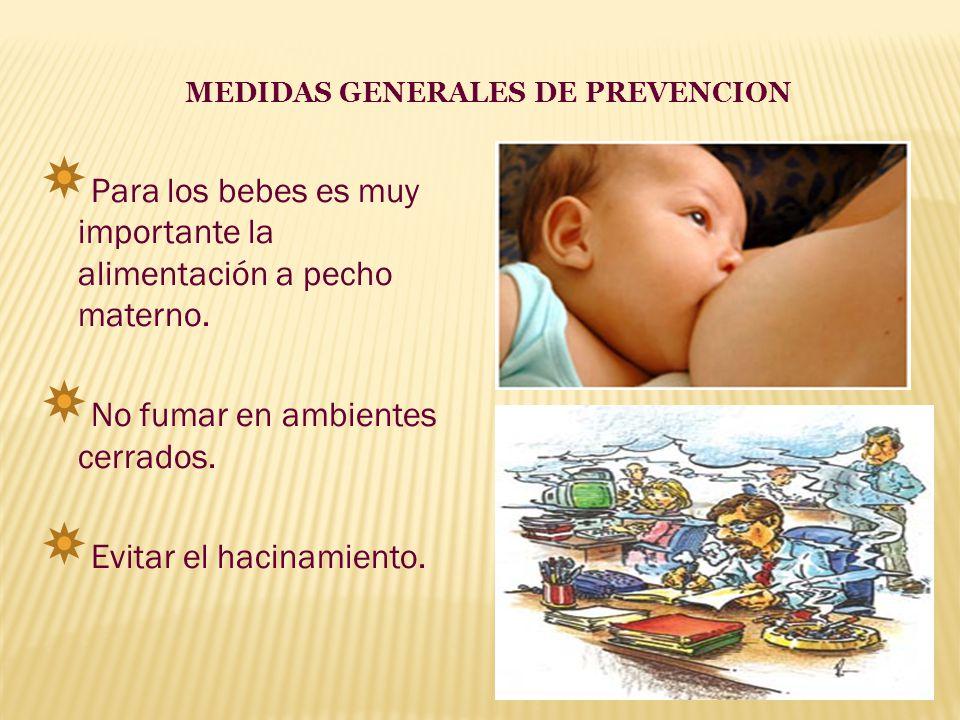 MEDIDAS GENERALES DE PREVENCION Para los bebes es muy importante la alimentación a pecho materno. No fumar en ambientes cerrados. Evitar el hacinamien